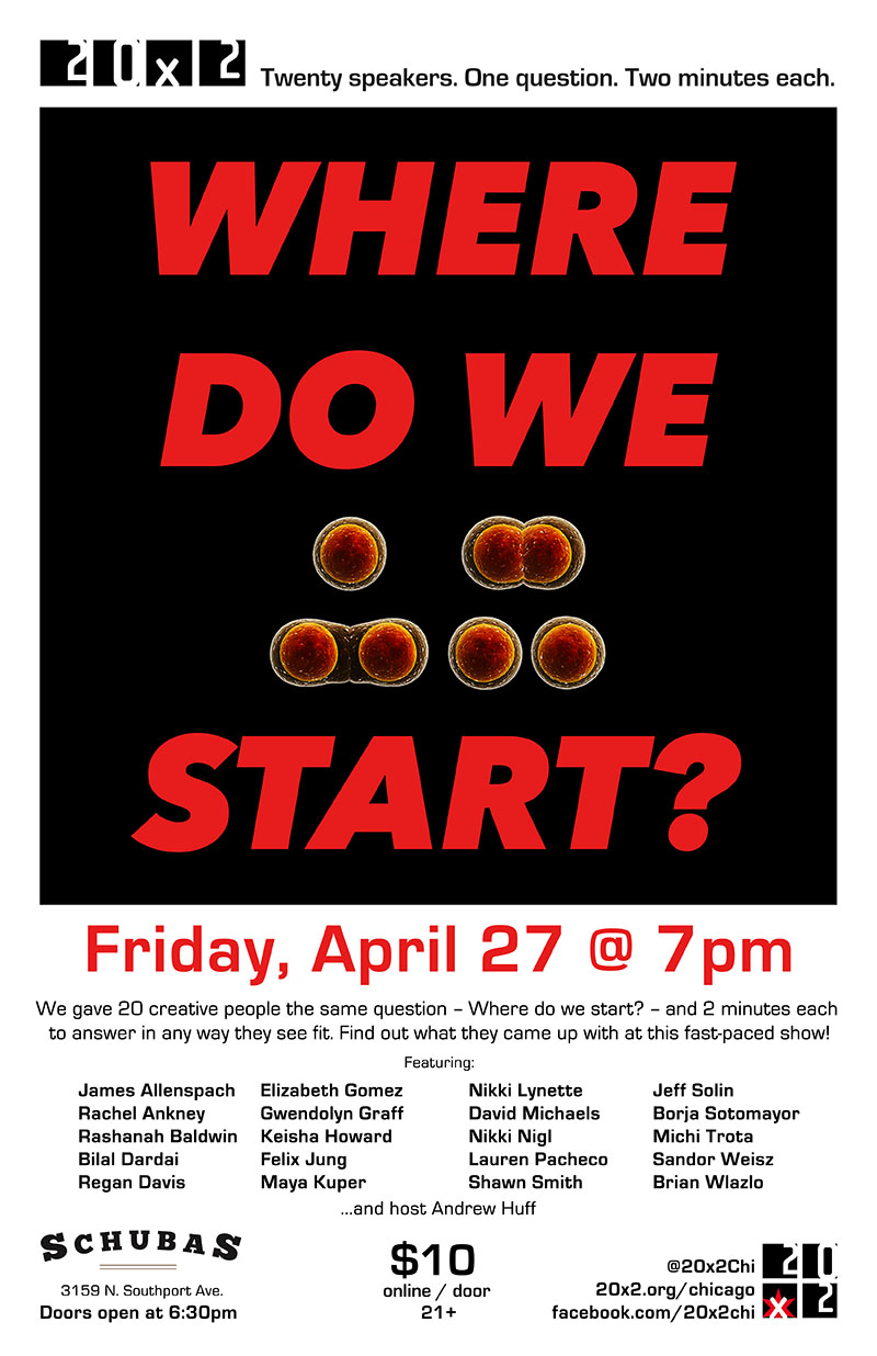 "20x2 show poster April 27 7pm at Schubas 20 speakers 2 minutes each answering the question ""Where do we start?"""
